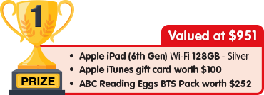 1st Prize - valued at $951 - Apple iPad 128GB Silver plus $100 Apple iTunes gift card plus ABC Reading Eggs BTS Pack worth $252