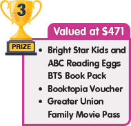 3rd Prize - valued at $471 - Bright Star Kids and ABC Reading Eggs BTS Book Pack plus Booktopia Voucher plus Greater Union Family Movie Pass