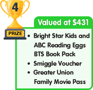 4th Prize - valued at $431 - Bright Star Kids and ABC Reading Eggs BTS Book Pack plus Smiggle Voucher plus Greater Union Family Movie Pass